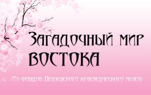 24 марта в 14.00 в Пензенском краеведческом музее состоится открытие выставки «Загадочный мир Востока»